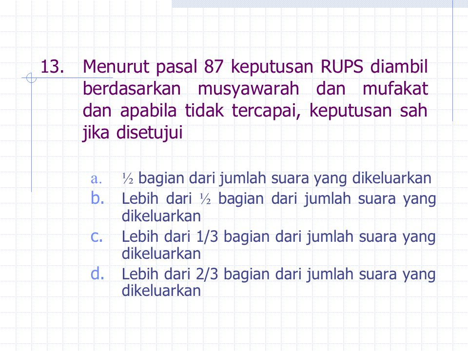 13. Menurut pasal 87 keputusan RUPS diambil berdasarkan musyawarah dan mufakat dan apabila tidak tercapai, keputusan sah jika disetujui