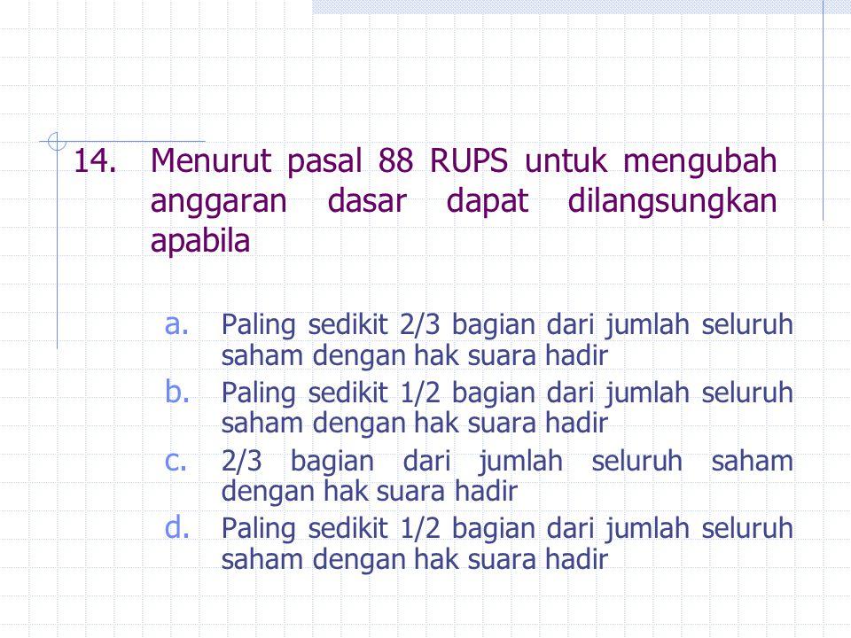 14. Menurut pasal 88 RUPS untuk mengubah anggaran dasar dapat dilangsungkan apabila