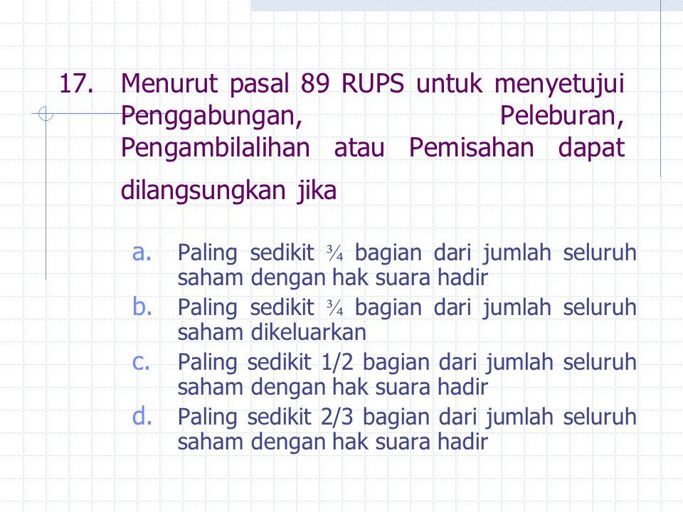 17. Menurut pasal 89 RUPS untuk menyetujui Penggabungan, Peleburan, Pengambilalihan atau Pemisahan dapat dilangsungkan jika