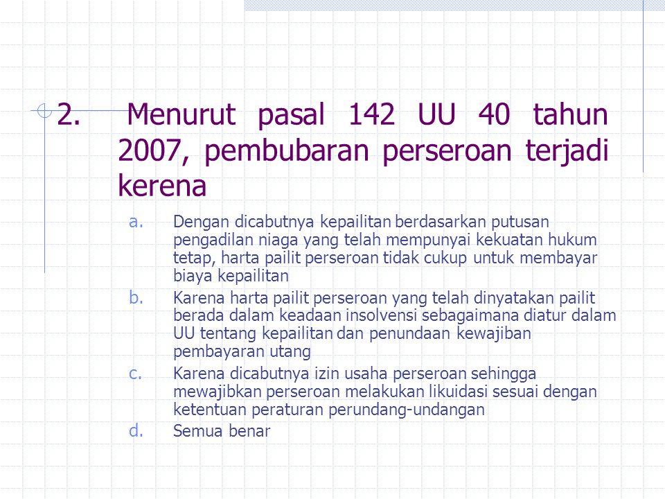 2. Menurut pasal 142 UU 40 tahun 2007, pembubaran perseroan terjadi kerena