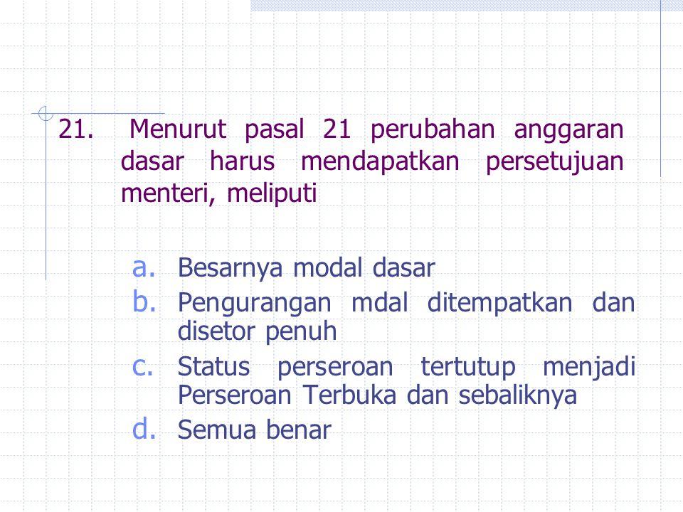 21. Menurut pasal 21 perubahan anggaran dasar harus mendapatkan persetujuan menteri, meliputi