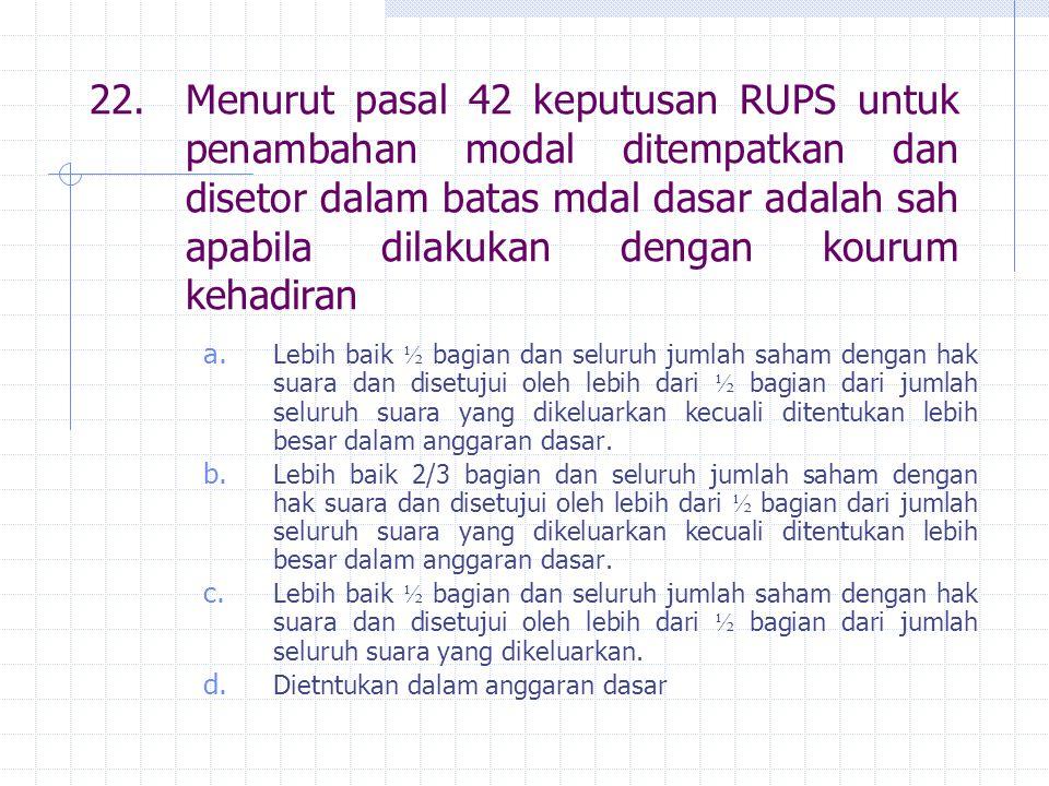 22. Menurut pasal 42 keputusan RUPS untuk penambahan modal ditempatkan dan disetor dalam batas mdal dasar adalah sah apabila dilakukan dengan kourum kehadiran