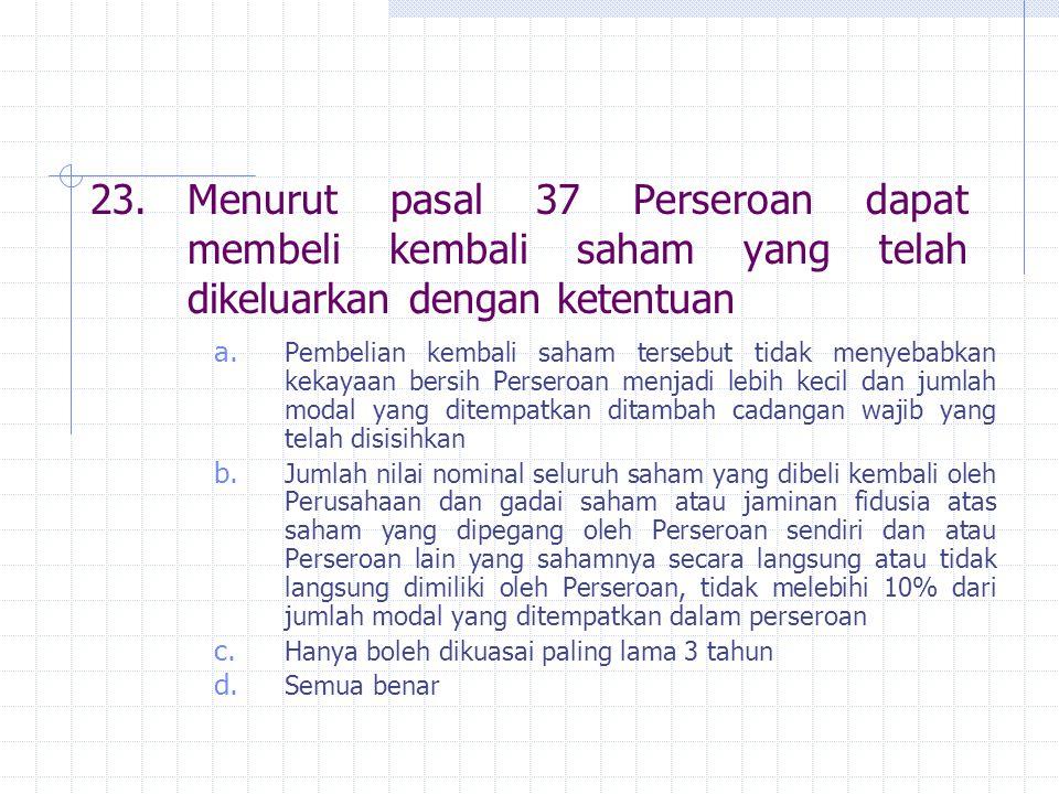 23. Menurut pasal 37 Perseroan dapat membeli kembali saham yang telah dikeluarkan dengan ketentuan