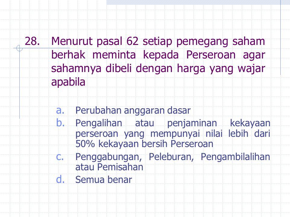 28. Menurut pasal 62 setiap pemegang saham berhak meminta kepada Perseroan agar sahamnya dibeli dengan harga yang wajar apabila