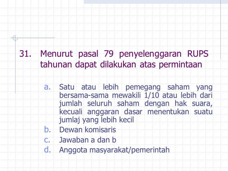 31. Menurut pasal 79 penyelenggaran RUPS tahunan dapat dilakukan atas permintaan