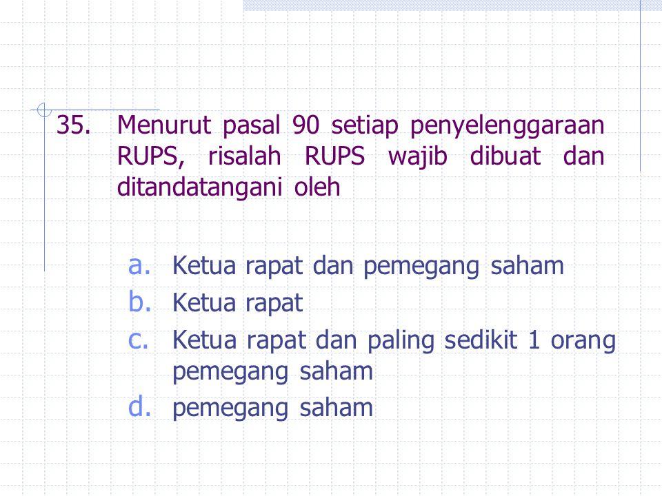 35. Menurut pasal 90 setiap penyelenggaraan RUPS, risalah RUPS wajib dibuat dan ditandatangani oleh
