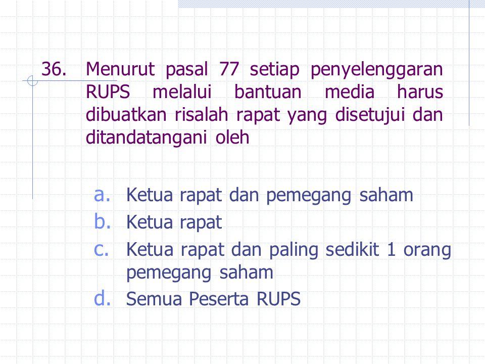 36. Menurut pasal 77 setiap penyelenggaran RUPS melalui bantuan media harus dibuatkan risalah rapat yang disetujui dan ditandatangani oleh