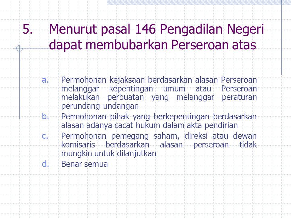 5. Menurut pasal 146 Pengadilan Negeri dapat membubarkan Perseroan atas