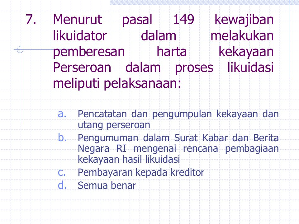 7. Menurut pasal 149 kewajiban likuidator dalam melakukan pemberesan harta kekayaan Perseroan dalam proses likuidasi meliputi pelaksanaan: