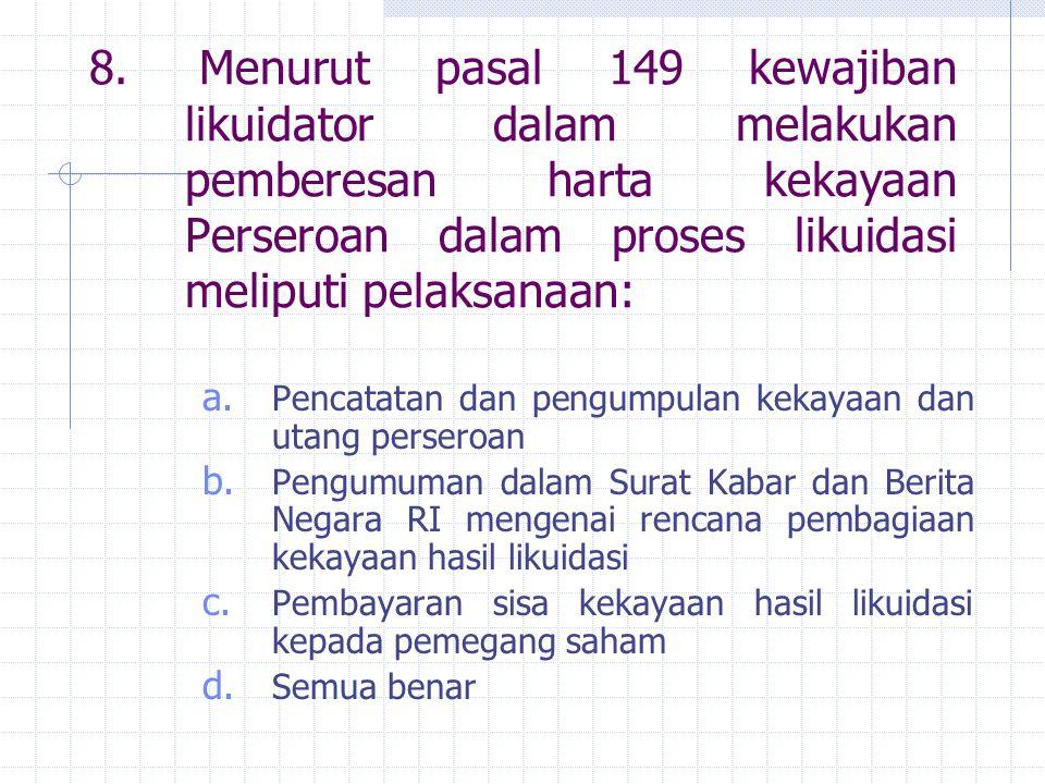 8. Menurut pasal 149 kewajiban likuidator dalam melakukan pemberesan harta kekayaan Perseroan dalam proses likuidasi meliputi pelaksanaan: