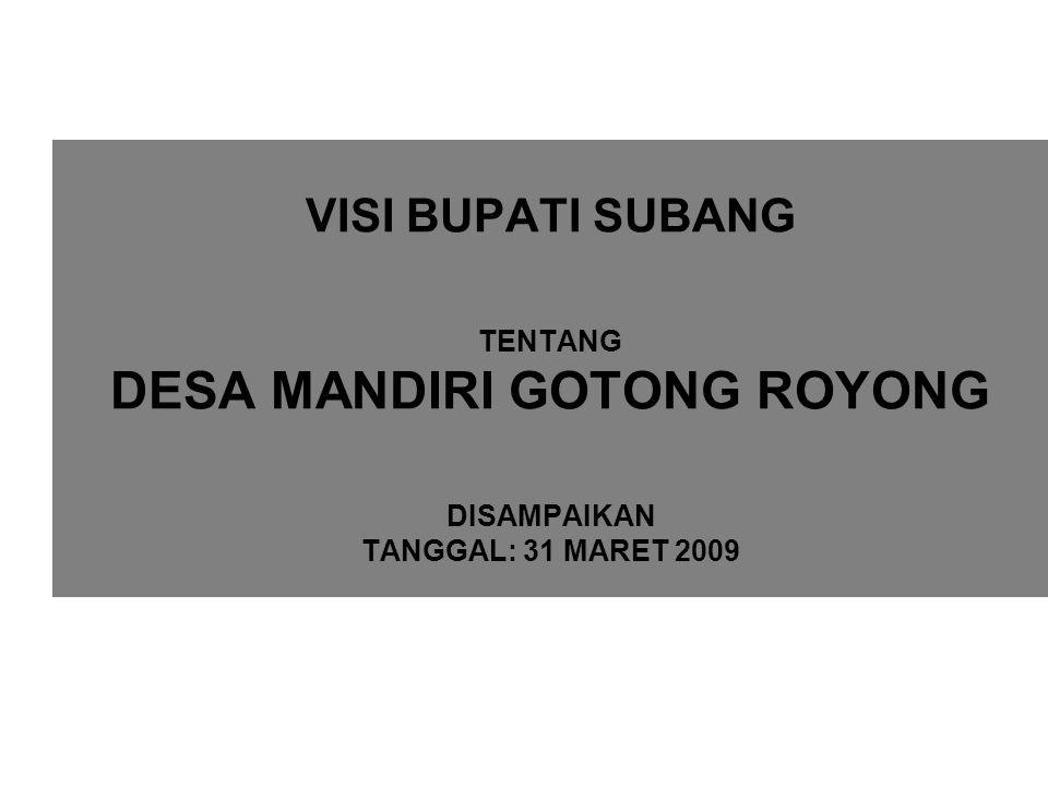 VISI BUPATI SUBANG TENTANG DESA MANDIRI GOTONG ROYONG DISAMPAIKAN TANGGAL: 31 MARET 2009
