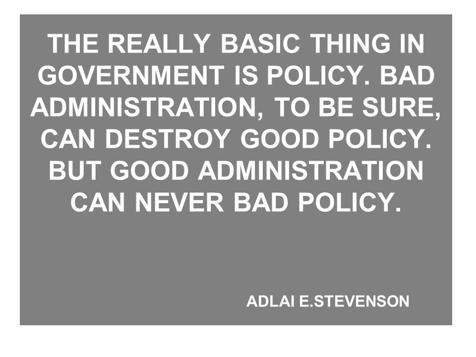 THE REALLY BASIC THING IN GOVERNMENT IS POLICY