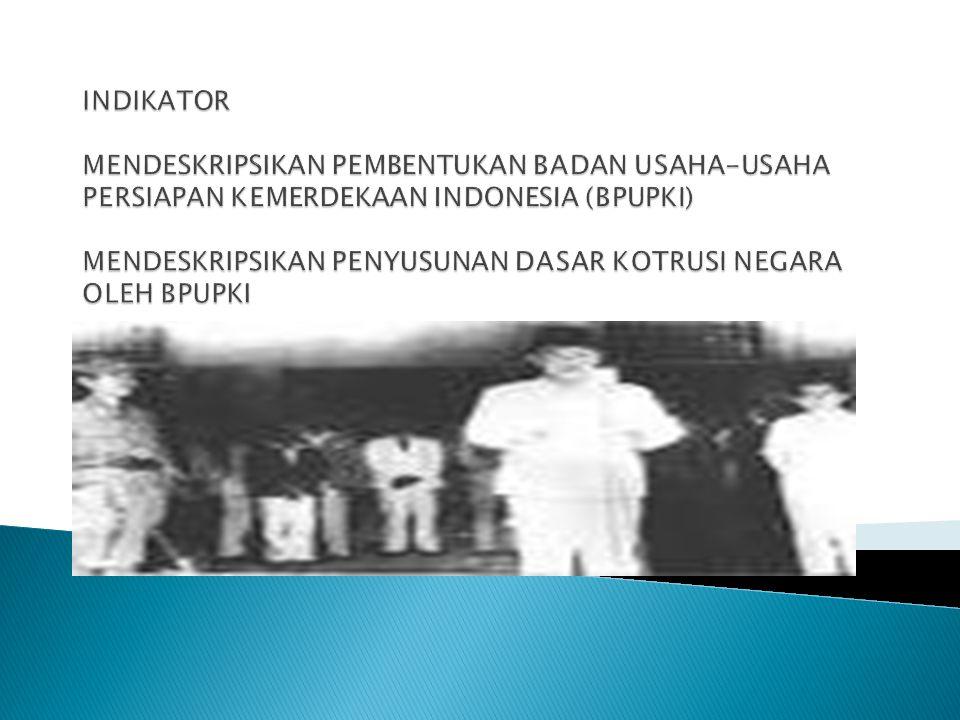 INDIKATOR MENDESKRIPSIKAN PEMBENTUKAN BADAN USAHA-USAHA PERSIAPAN KEMERDEKAAN INDONESIA (BPUPKI) MENDESKRIPSIKAN PENYUSUNAN DASAR KOTRUSI NEGARA OLEH BPUPKI