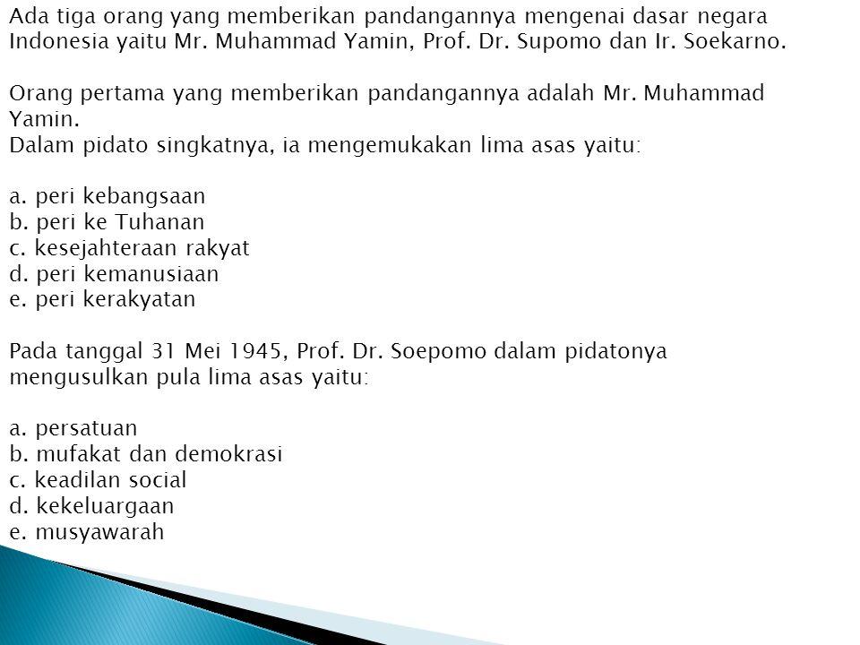 Ada tiga orang yang memberikan pandangannya mengenai dasar negara Indonesia yaitu Mr.