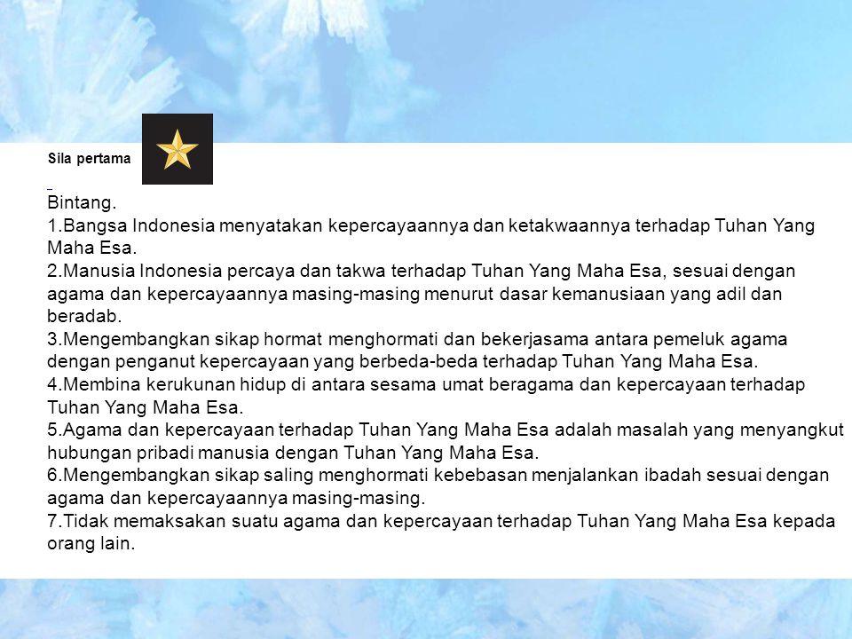 Sila pertama Bintang. Bangsa Indonesia menyatakan kepercayaannya dan ketakwaannya terhadap Tuhan Yang Maha Esa.