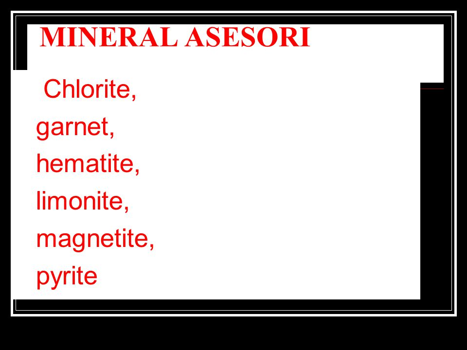 MINERAL ASESORI Chlorite, garnet, hematite, limonite, magnetite,