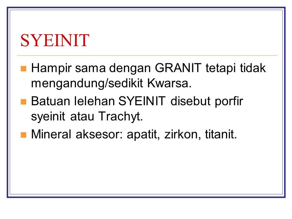 SYEINIT Hampir sama dengan GRANIT tetapi tidak mengandung/sedikit Kwarsa. Batuan lelehan SYEINIT disebut porfir syeinit atau Trachyt.