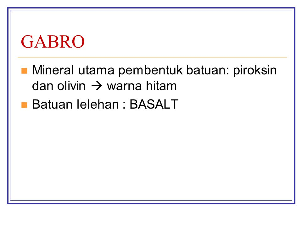 GABRO Mineral utama pembentuk batuan: piroksin dan olivin  warna hitam Batuan lelehan : BASALT