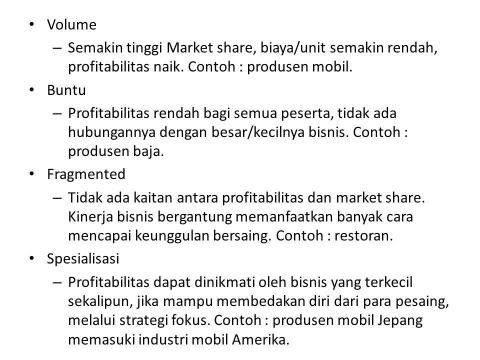 Volume Semakin tinggi Market share, biaya/unit semakin rendah, profitabilitas naik. Contoh : produsen mobil.