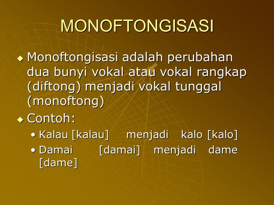 MONOFTONGISASI Monoftongisasi adalah perubahan dua bunyi vokal atau vokal rangkap (diftong) menjadi vokal tunggal (monoftong)