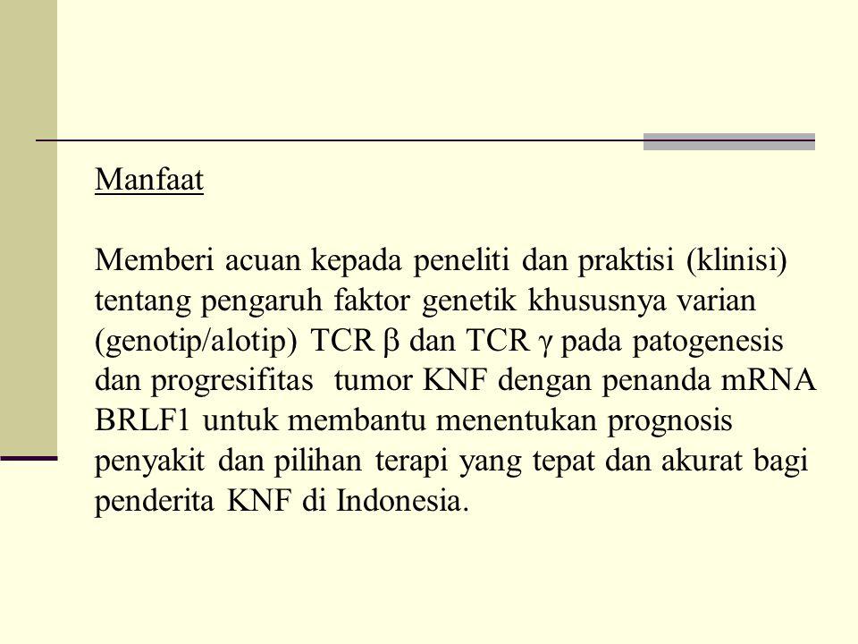 Manfaat Memberi acuan kepada peneliti dan praktisi (klinisi) tentang pengaruh faktor genetik khususnya varian (genotip/alotip) TCR  dan TCR γ pada patogenesis dan progresifitas tumor KNF dengan penanda mRNA BRLF1 untuk membantu menentukan prognosis penyakit dan pilihan terapi yang tepat dan akurat bagi penderita KNF di Indonesia.
