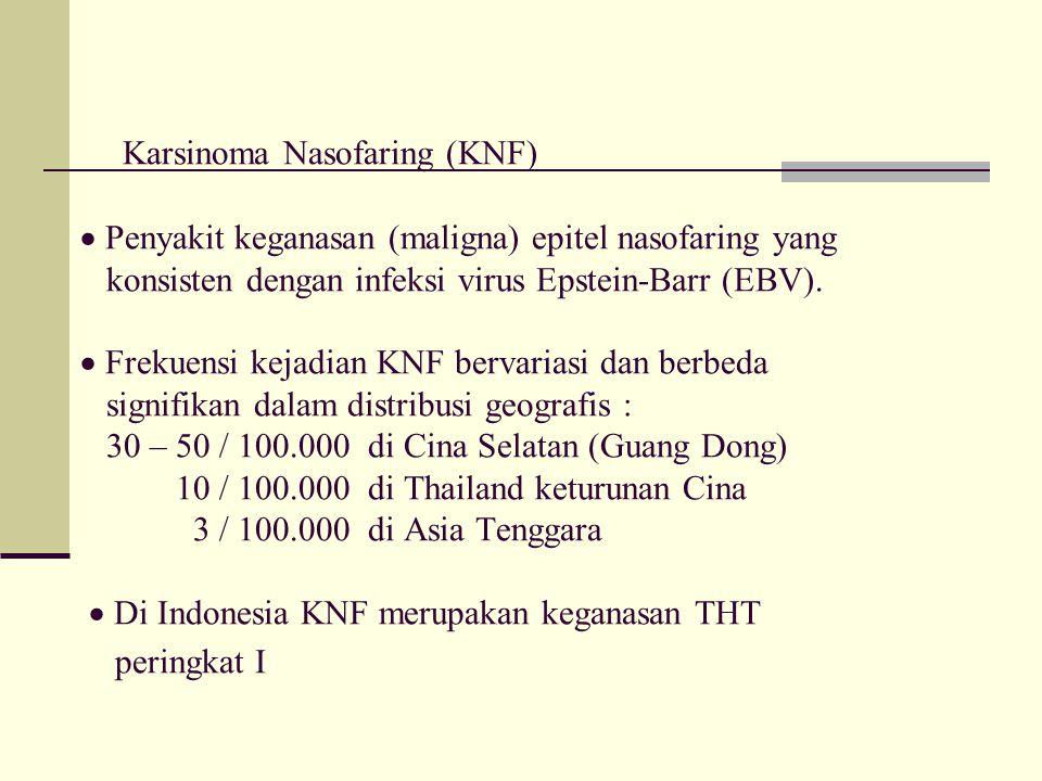 Karsinoma Nasofaring (KNF)  Penyakit keganasan (maligna) epitel nasofaring yang konsisten dengan infeksi virus Epstein-Barr (EBV).