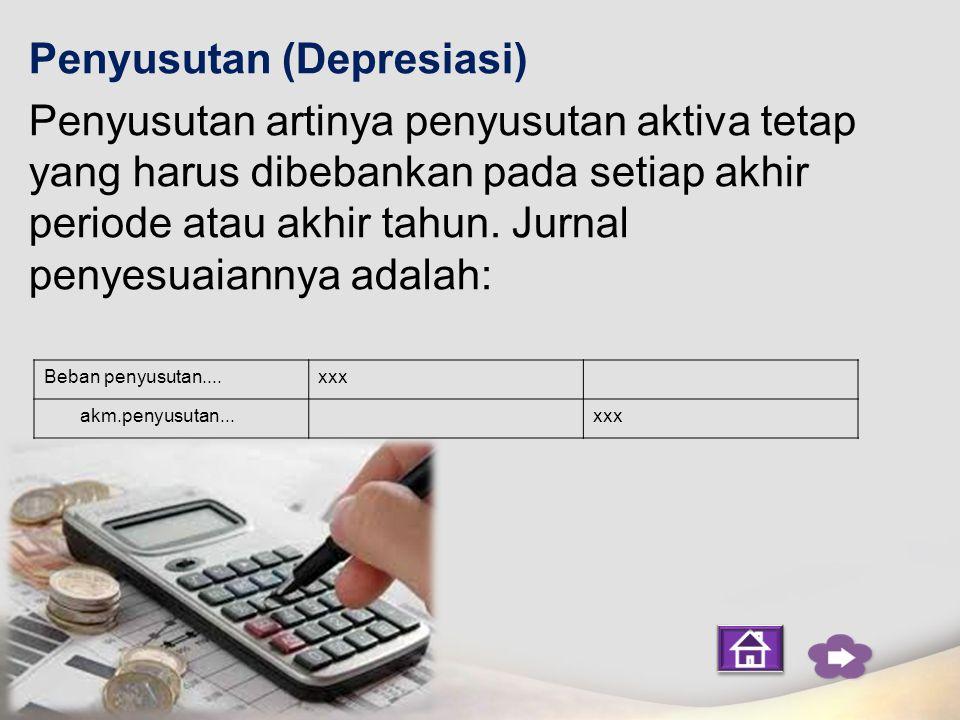 Penyusutan (Depresiasi) Penyusutan artinya penyusutan aktiva tetap yang harus dibebankan pada setiap akhir periode atau akhir tahun. Jurnal penyesuaiannya adalah: