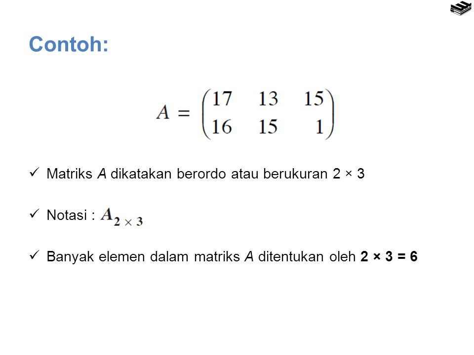 Contoh: Matriks A dikatakan berordo atau berukuran 2 × 3 Notasi :