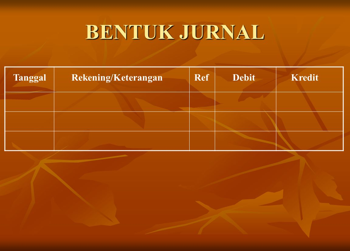 BENTUK JURNAL Tanggal Rekening/Keterangan Ref Debit Kredit