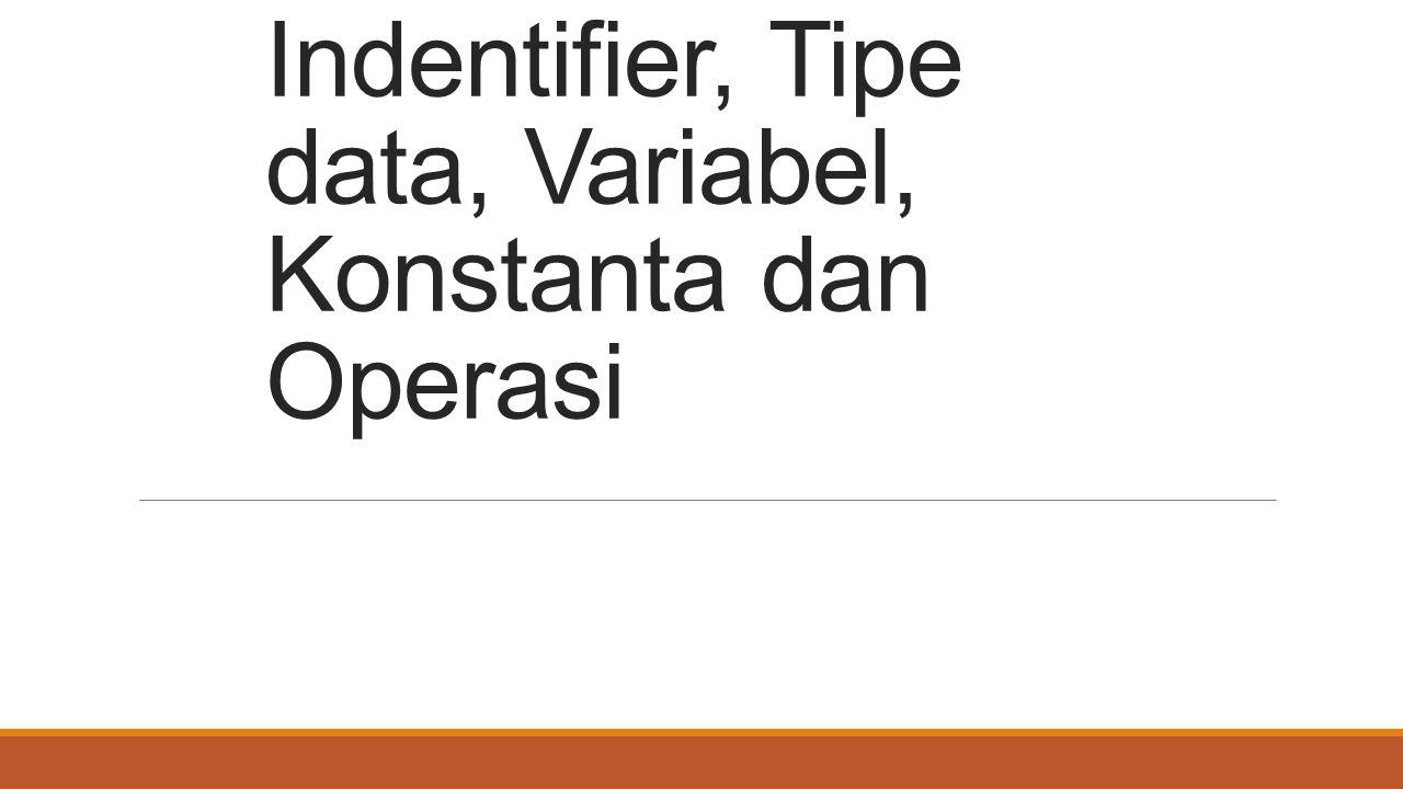 Indentifier, Tipe data, Variabel, Konstanta dan Operasi