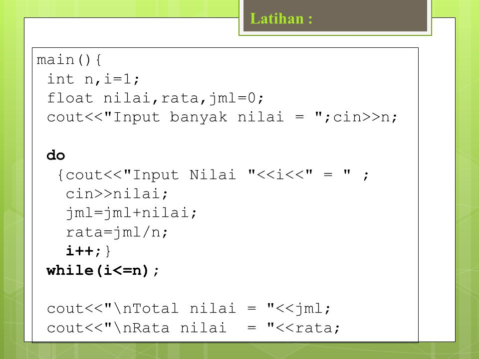 Latihan : main(){ int n,i=1; float nilai,rata,jml=0; cout<< Input banyak nilai = ;cin>>n; do. {cout<< Input Nilai <<i<< = ;