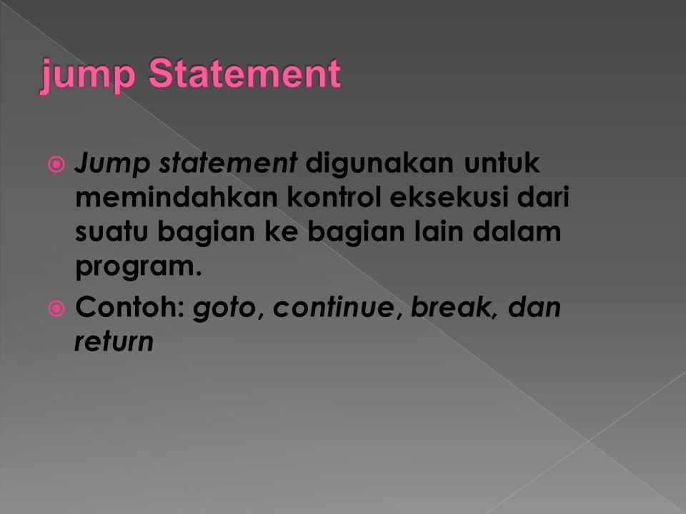 jump Statement Jump statement digunakan untuk memindahkan kontrol eksekusi dari suatu bagian ke bagian lain dalam program.