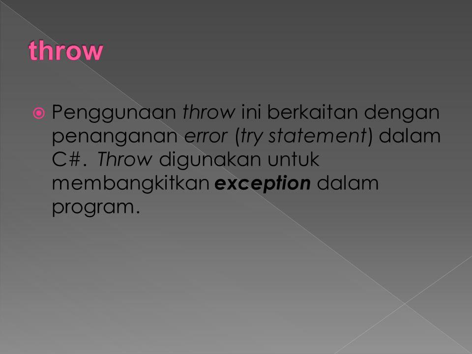 throw Penggunaan throw ini berkaitan dengan penanganan error (try statement) dalam C#.