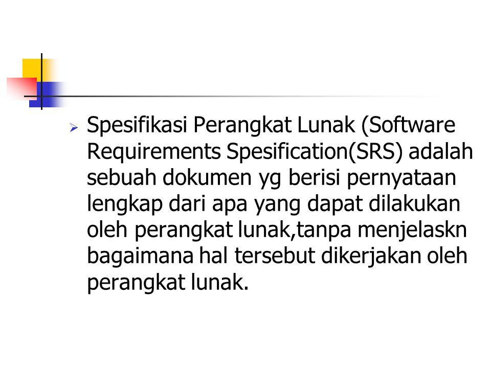 Spesifikasi Perangkat Lunak (Software Requirements Spesification(SRS) adalah sebuah dokumen yg berisi pernyataan lengkap dari apa yang dapat dilakukan oleh perangkat lunak,tanpa menjelaskn bagaimana hal tersebut dikerjakan oleh perangkat lunak.