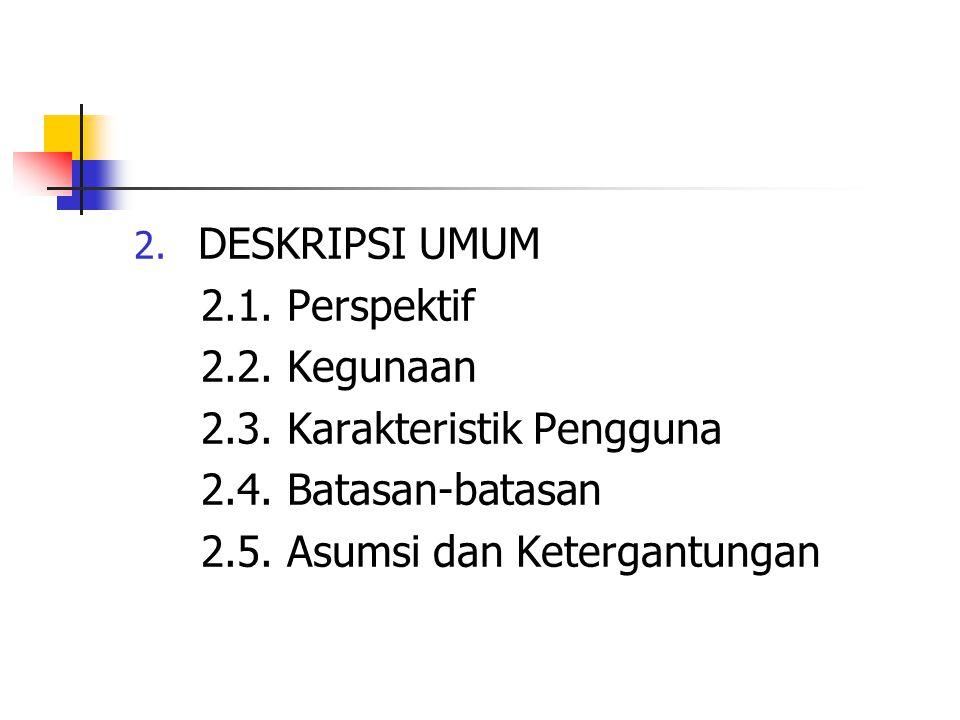 DESKRIPSI UMUM 2.1. Perspektif. 2.2. Kegunaan. 2.3. Karakteristik Pengguna. 2.4. Batasan-batasan.