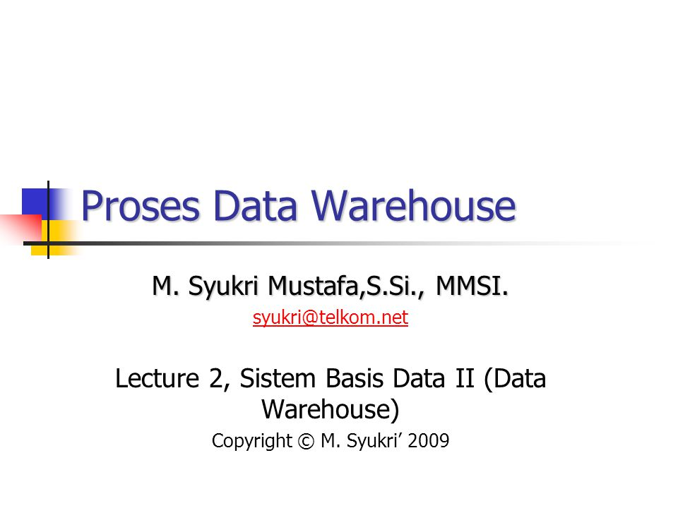 Proses Data Warehouse M. Syukri Mustafa,S.Si., MMSI.