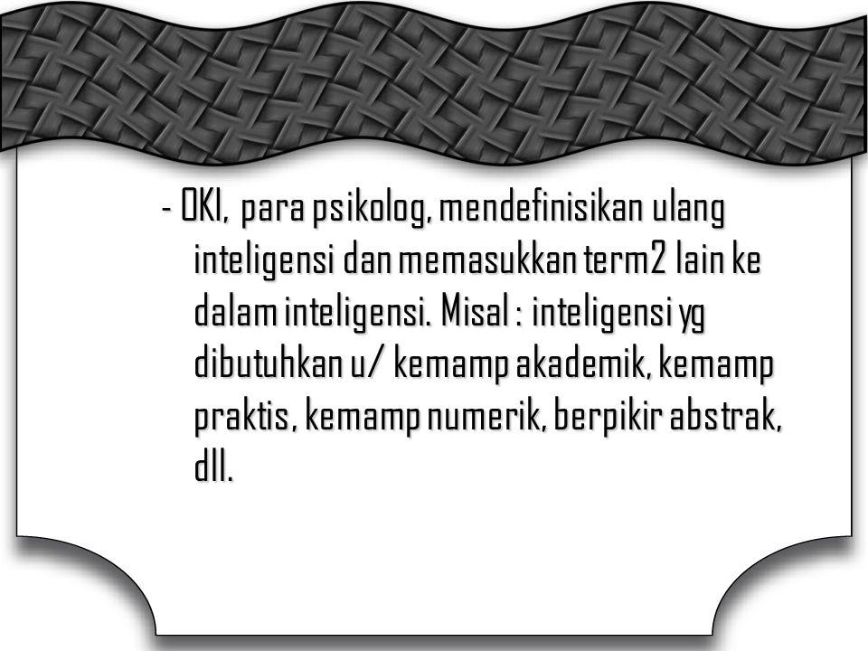- OKI, para psikolog, mendefinisikan ulang inteligensi dan memasukkan term2 lain ke dalam inteligensi.