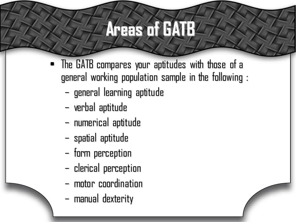 Areas of GATB The GATB compares your aptitudes with those of a general working population sample in the following :