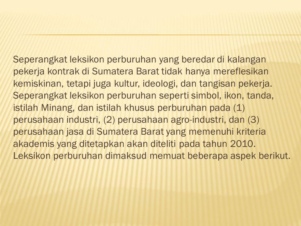 Seperangkat leksikon perburuhan yang beredar di kalangan pekerja kontrak di Sumatera Barat tidak hanya mereflesikan kemiskinan, tetapi juga kultur, ideologi, dan tangisan pekerja.