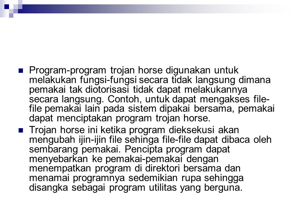 Program-program trojan horse digunakan untuk melakukan fungsi-fungsi secara tidak langsung dimana pemakai tak diotorisasi tidak dapat melakukannya secara langsung. Contoh, untuk dapat mengakses file-file pemakai lain pada sistem dipakai bersama, pemakai dapat menciptakan program trojan horse.