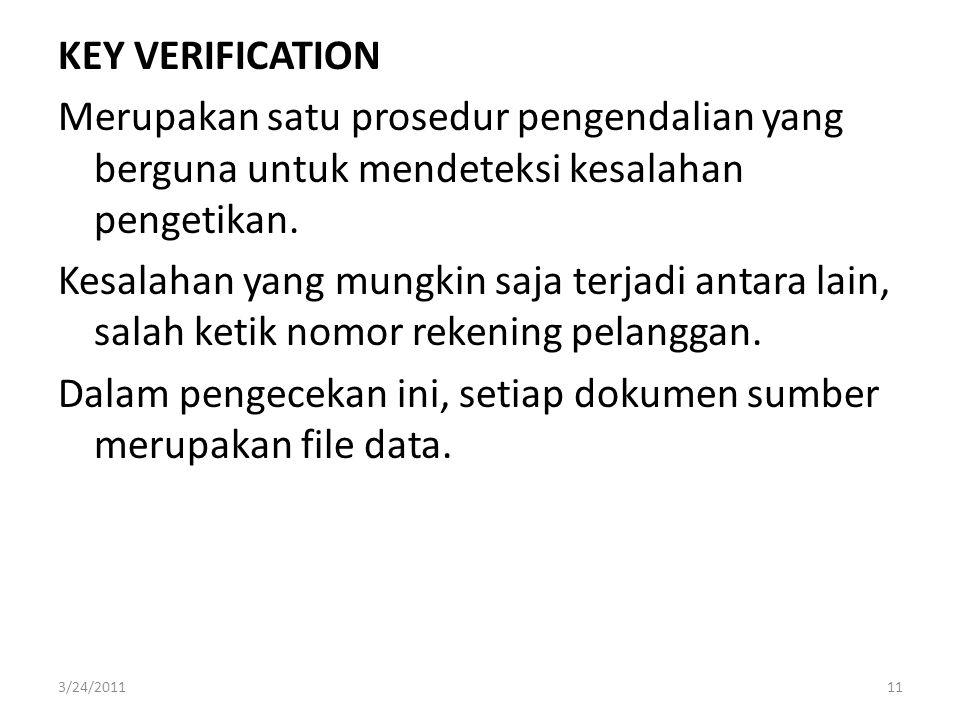 KEY VERIFICATION Merupakan satu prosedur pengendalian yang berguna untuk mendeteksi kesalahan pengetikan. Kesalahan yang mungkin saja terjadi antara lain, salah ketik nomor rekening pelanggan. Dalam pengecekan ini, setiap dokumen sumber merupakan file data.