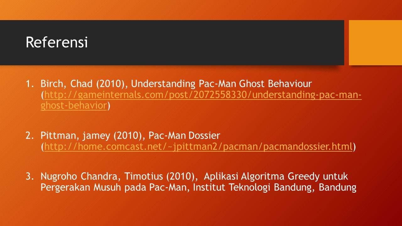 Referensi Birch, Chad (2010), Understanding Pac-Man Ghost Behaviour (http://gameinternals.com/post/2072558330/understanding-pac-man- ghost-behavior)