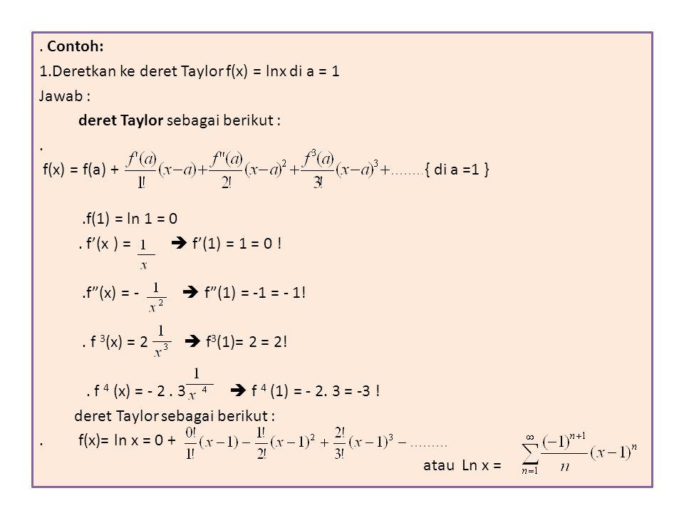 . Contoh: 1.Deretkan ke deret Taylor f(x) = lnx di a = 1. Jawab : deret Taylor sebagai berikut : .