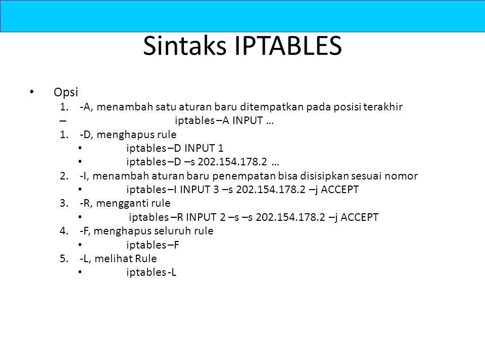 Sintaks IPTABLES Opsi. -A, menambah satu aturan baru ditempatkan pada posisi terakhir. iptables –A INPUT …