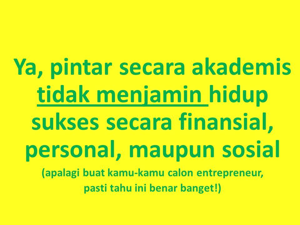 Ya, pintar secara akademis tidak menjamin hidup sukses secara finansial, personal, maupun sosial