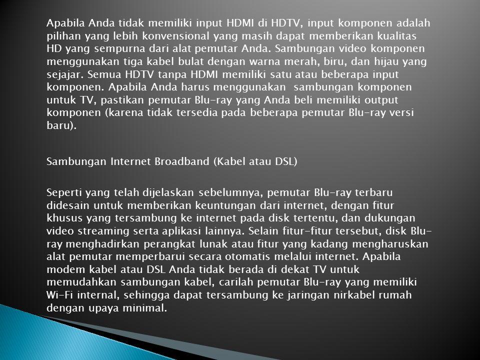 Apabila Anda tidak memiliki input HDMI di HDTV, input komponen adalah pilihan yang lebih konvensional yang masih dapat memberikan kualitas HD yang sempurna dari alat pemutar Anda. Sambungan video komponen menggunakan tiga kabel bulat dengan warna merah, biru, dan hijau yang sejajar. Semua HDTV tanpa HDMI memiliki satu atau beberapa input komponen. Apabila Anda harus menggunakan sambungan komponen untuk TV, pastikan pemutar Blu-ray yang Anda beli memiliki output komponen (karena tidak tersedia pada beberapa pemutar Blu-ray versi baru).