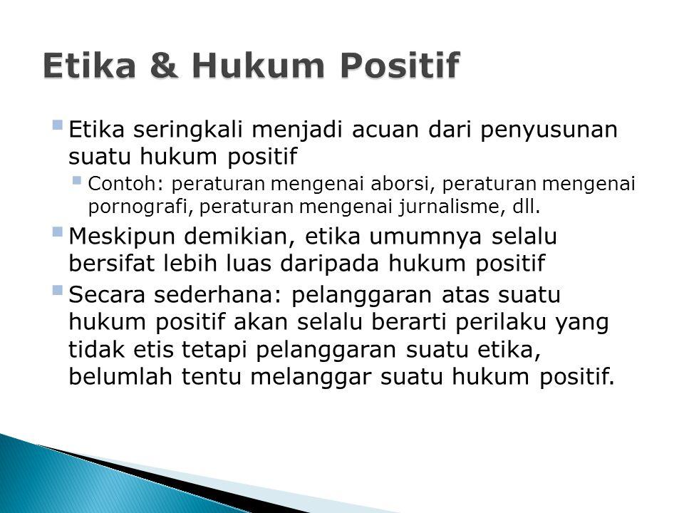 Etika & Hukum Positif Etika seringkali menjadi acuan dari penyusunan suatu hukum positif.