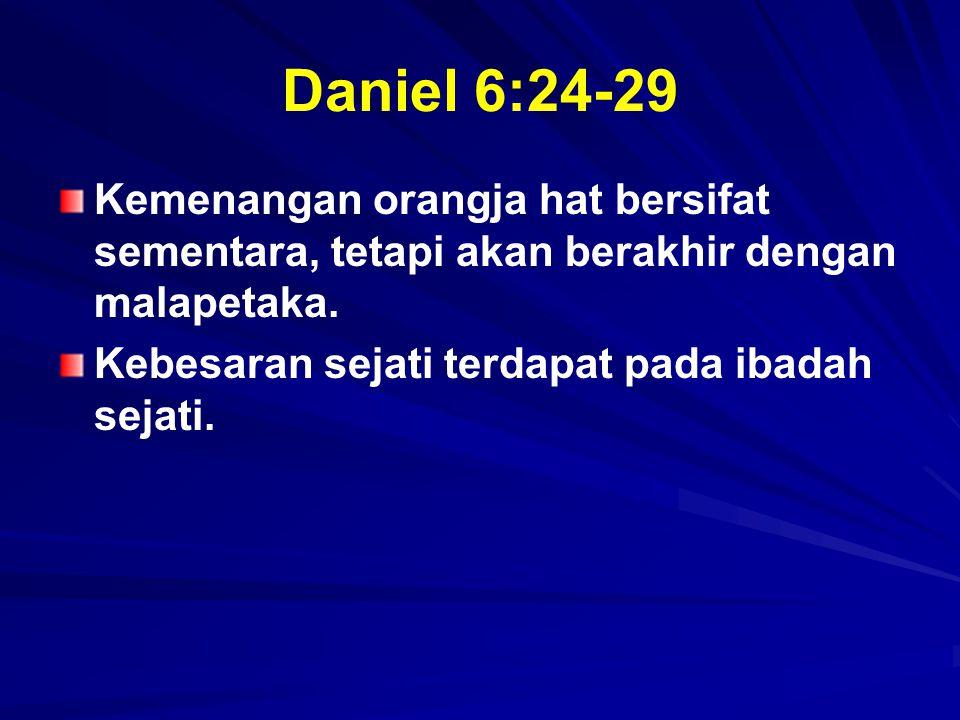 Daniel 6:24-29 Kemenangan orangja hat bersifat sementara, tetapi akan berakhir dengan malapetaka.