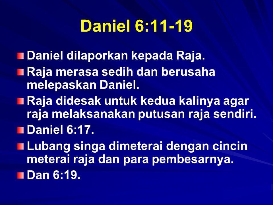 Daniel 6:11-19 Daniel dilaporkan kepada Raja.