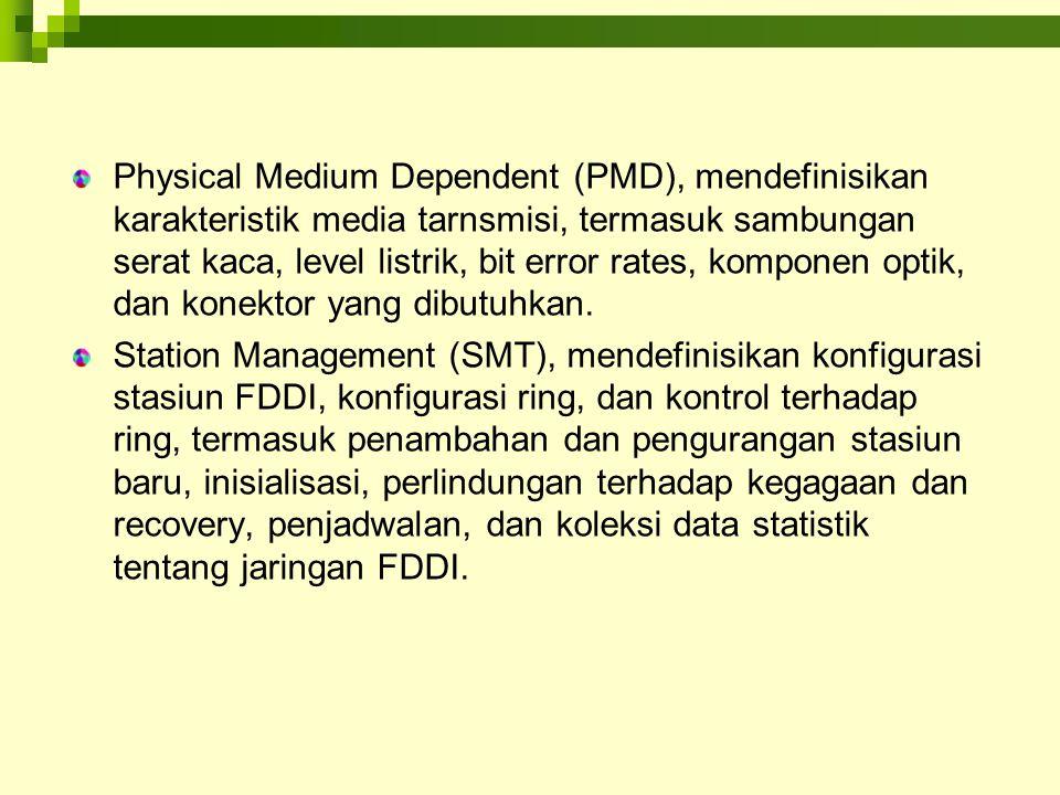 Physical Medium Dependent (PMD), mendefinisikan karakteristik media tarnsmisi, termasuk sambungan serat kaca, level listrik, bit error rates, komponen optik, dan konektor yang dibutuhkan.